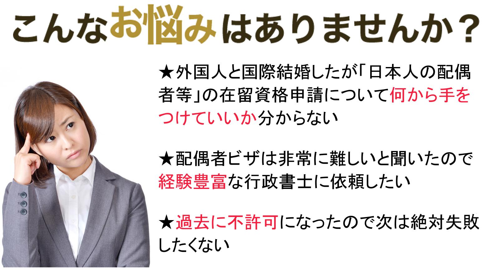 国際結婚・日本人の配偶者ビザ申請に関してこんなお悩みございませんか?  外国人と国際結婚・日本人の配偶者ビザ申請する予定だけど何から手をつけていいか分からない  国際結婚・日本人の配偶者ビザ申請の相談をするなら会って打ち合わせができる行政書士がいい  国際結婚・日本人の配偶者ビザ申請は非常に難しいと聞いたので専門家に国際結婚・配偶者ビザ申請せたい  過去に自分で国際結婚・日本人の配偶者ビザ申請して不許可となってしまったので次は失敗したくない  相談しやすい場所にあり、土日対応可能で経験豊富な国際結婚・日本人の配偶者ビザ申請専門行政書士にお願いしたい
