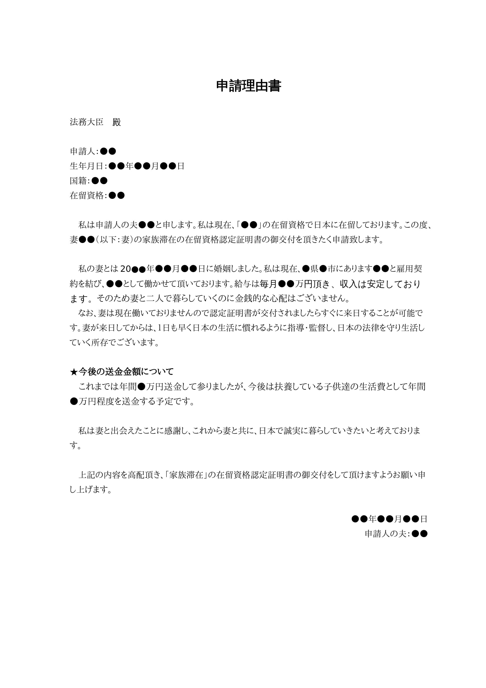 申請理由書 法務大臣 殿 申請人:●● 生年月日:●●年●●月●●日 国籍:●● 在留資格:●● まず 私は申請人の夫●●と申します。私は現在、「●●」の在留資格で日本に在留しております。この度、妻●●(以下:妻)の家族滞在の在留資格認定証明書の御交付を頂きたく申請致します。  私の妻とは20●●年●●月●●日に婚姻しました。私は現在、●県●市にあります●●と雇用契約を結び、●●として働かせて頂いております。給与は毎月●●万円頂き、収入は安定しております。そのため妻と二人で暮らしていくのに金銭的な心配はございません。 なお、妻は現在働いておりませんので認定証明書が交付されましたらすぐに来日することが可能です。妻が来日してからは、1日も早く日本の生活に慣れるように指導・監督し、日本の法律を守り生活していく所存でございます。 ★今後の送金金額について これまでは年間●万円送金して参りましたが、今後は扶養している子供達の生活費として年間●万円程度を送金する予定です。 私は妻と出会えたことに感謝し、これから妻と共に、日本で誠実に暮らしていきたいと考えております。 上記の内容を高配頂き、「家族滞在」の在留資格認定証明書の御交付をして頂けますようお願い申し上げます。  ●●年●●月●●日 申請人の夫:●●